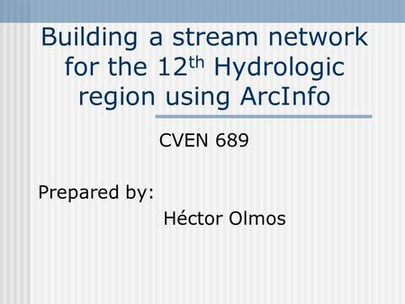 Building a stream network for the 12 th Hydrologic region using ArcInfo CVEN 689 Prepared by: Héctor Olmos.