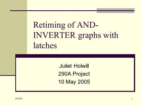 EE290A 1 Retiming of AND- INVERTER graphs with latches Juliet Holwill 290A Project 10 May 2005.
