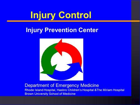 Injury Control Injury Prevention Center Department of Emergency Medicine Rhode Island Hospital, Hasbro Children's Hospital &The Miriam Hospital Brown University.