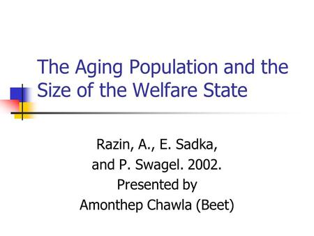 The Aging Population and the Size of the Welfare State Razin, A., E. Sadka, and P. Swagel. 2002. Presented by Amonthep Chawla (Beet)