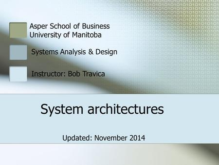 Asper School of Business University of Manitoba Systems Analysis & Design Instructor: Bob Travica System architectures Updated: November 2014.