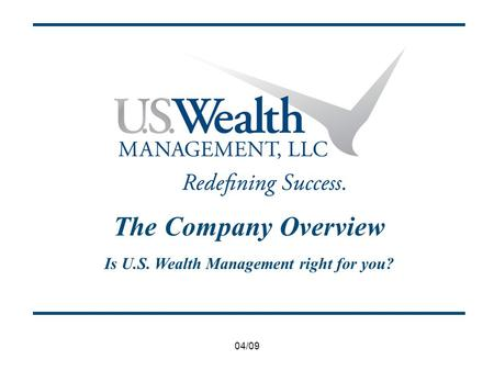 04/09 The Company Overview Is U.S. Wealth Management right for you?
