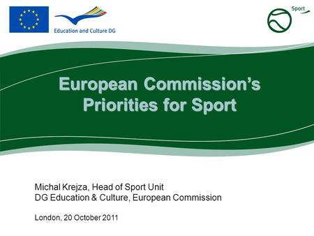 Michal Krejza, Head of Sport Unit DG Education & Culture, European Commission London, 20 October 2011 European Commission's Priorities for Sport.