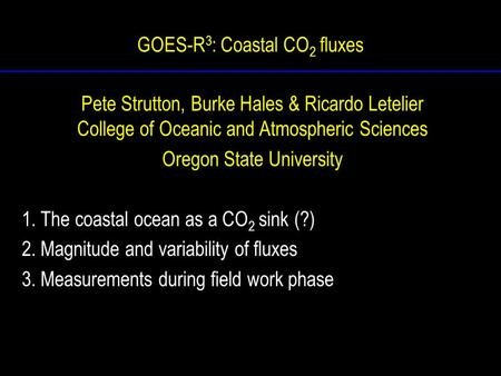 GOES-R 3 : Coastal CO 2 fluxes Pete Strutton, Burke Hales & Ricardo Letelier College of Oceanic and Atmospheric Sciences Oregon State University 1. The.