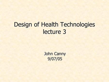 Design of Health Technologies lecture 3 John Canny 9/07/05.