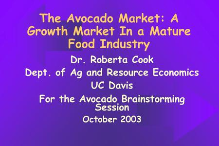 The Avocado Market: A Growth Market In a Mature Food Industry Dr. Roberta Cook Dept. of Ag and Resource Economics UC Davis For the Avocado Brainstorming.