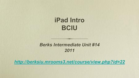 IPad Intro BCIU Berks Intermediate Unit #14 2011  Berks Intermediate Unit #14 2011