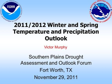 2011/2012 Winter and Spring Temperature and Precipitation Outlook Southern Plains Drought Assessment and Outlook Forum Fort Worth, TX November 29, 2011.