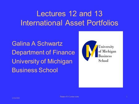 12/04/2000 Finance 614: Lecture notes1 Lectures 12 and 13 International Asset Portfolios Galina A Schwartz Department of Finance University of Michigan.