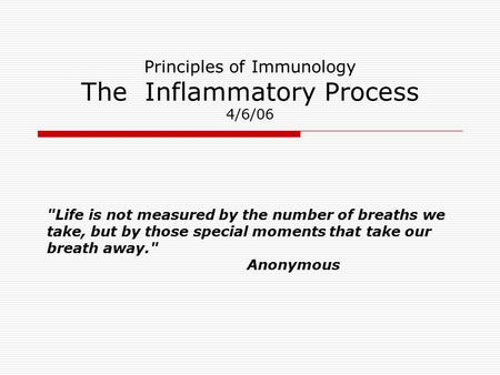 Principles of Immunology The Inflammatory Process 4/6/06 Life is not measured by the number of breaths we take, but by those special moments that take.