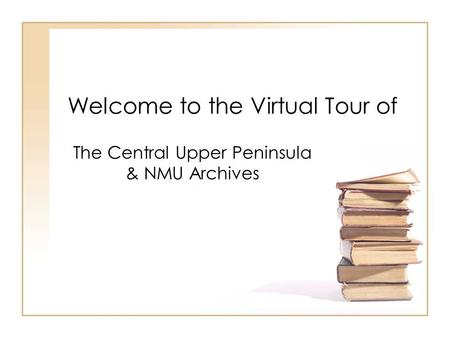Welcome to the Virtual Tour of The Central Upper Peninsula & NMU Archives.