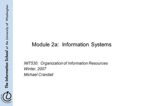 Module 2a: Information Systems IMT530: Organization of Information Resources Winter, 2007 Michael Crandall.