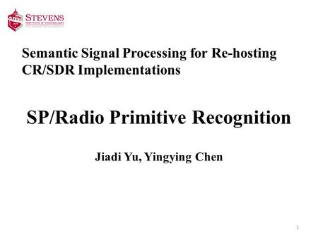 Semantic Signal Processing for Re-hosting CR/SDR Implementations SP/Radio Primitive Recognition Jiadi Yu, Yingying Chen 1.