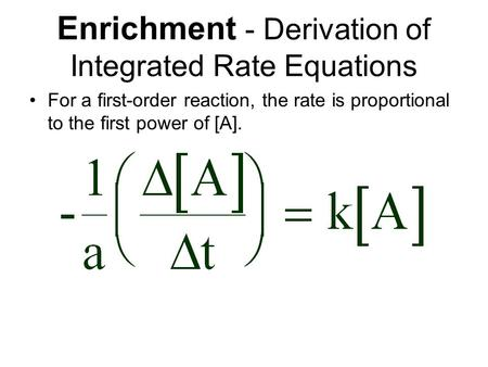 Enrichment - Derivation of Integrated Rate Equations For a first-order reaction, the rate is proportional to the first power of [A].