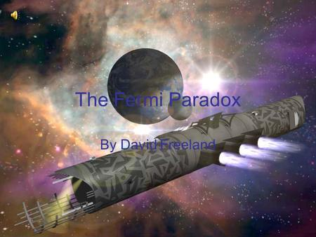 "The Fermi Paradox By David Freeland. The Paradox ""The belief that the universe contains many technologically advanced civilizations, combined with our."