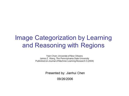 Image Categorization by Learning and Reasoning with Regions Yixin Chen, University of New Orleans James Z. Wang, The Pennsylvania State University Published.