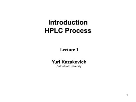 1 Introduction HPLC Process Lecture 1 Yuri Kazakevich Seton Hall University.