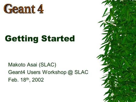 Makoto Asai (SLAC) Geant4 Users SLAC Feb. 18 th, 2002 Getting Started.