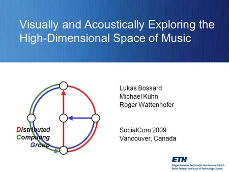 Distributed Computing Group Visually and Acoustically Exploring the High-Dimensional Space of Music Lukas Bossard Michael Kuhn Roger Wattenhofer SocialCom.