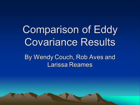 Comparison of Eddy Covariance Results By Wendy Couch, Rob Aves and Larissa Reames.