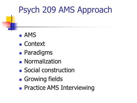 Psych 209 AMS Approach AMS Context Paradigms Normalization Social construction Growing fields Practice AMS Interviewing.