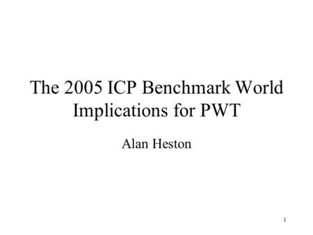 1 The 2005 ICP Benchmark World Implications for PWT Alan Heston.