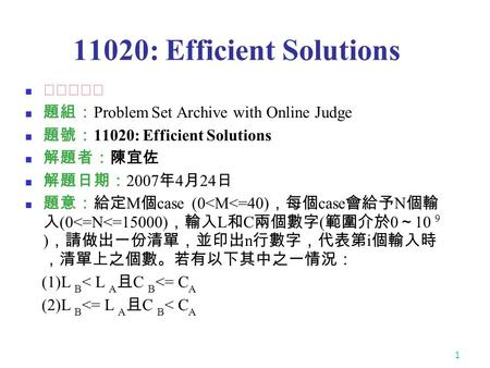 1 11020: Efficient Solutions ★★★☆☆ 題組: Problem Set Archive with Online Judge 題號: 11020: Efficient Solutions 解題者:陳宜佐 解題日期: 2007 年 4 月 24 日 題意:給定 M 個 case.