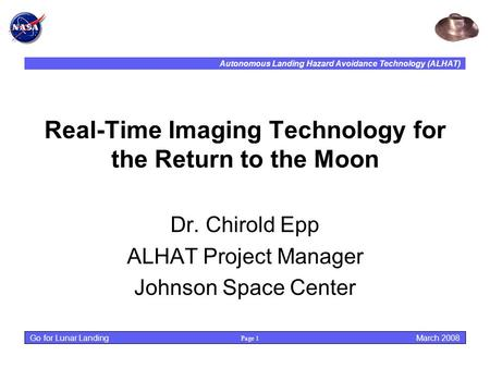 Autonomous Landing Hazard Avoidance Technology (ALHAT) Page 1 March 2008 Go for Lunar Landing Real-Time Imaging Technology for the Return to the Moon Dr.