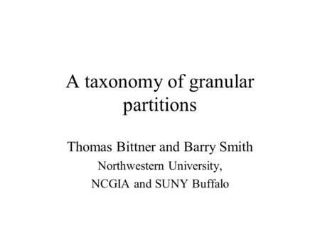 A taxonomy of granular partitions Thomas Bittner and Barry Smith Northwestern University, NCGIA and SUNY Buffalo.