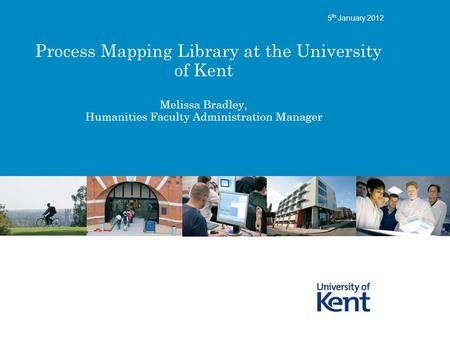 Process Mapping Library at the University of Kent Melissa Bradley, Humanities Faculty Administration Manager 5 th January 2012.