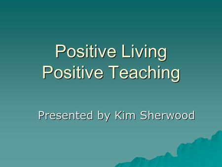 Positive Living Positive Teaching Presented by Kim Sherwood.