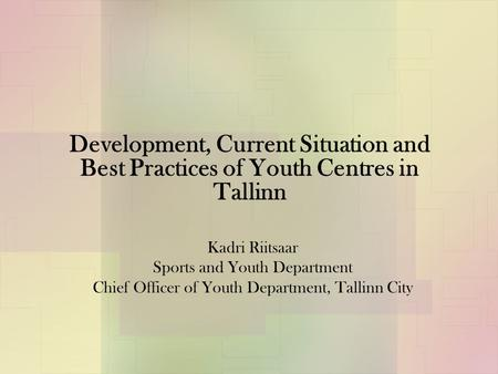 Development, Current Situation and Best Practices of Youth Centres in Tallinn Kadri Riitsaar Sports and Youth Department Chief Officer of Youth Department,