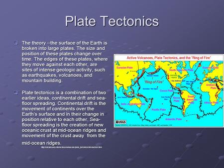 Plate Tectonics The theory --the surface of the Earth is broken into large plates. The size and position of these plates change over time. The edges of.