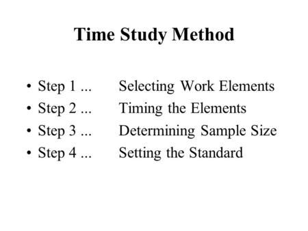 Time Study Method Step 1...Selecting Work Elements Step 2...Timing the Elements Step 3...Determining Sample Size Step 4... Setting the Standard.