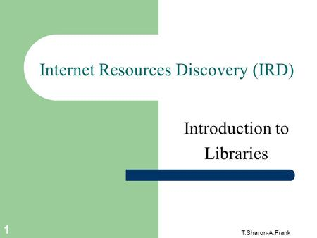 T.Sharon-A.Frank 1 Internet Resources Discovery (IRD) Introduction to Libraries.
