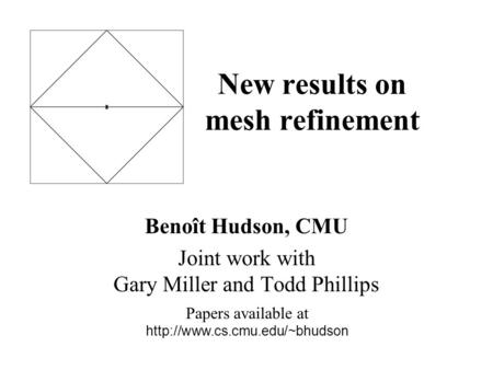 New results on mesh refinement Benoît Hudson, CMU Joint work with Gary Miller and Todd Phillips Papers available at