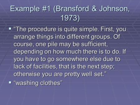"Example #1 (Bransford & Johnson, 1973)  ""The procedure is quite simple. First, you arrange things into different groups. Of course, one pile may be sufficient,"