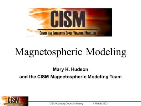 CISM Advisory Council Meeting 4 March 2003 Magnetospheric Modeling Mary K. Hudson and the CISM Magnetospheric Modeling Team.