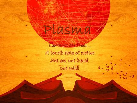 Plasma Electrons are free! … A fourth state of matter: Not gas, not liquid, not solid!