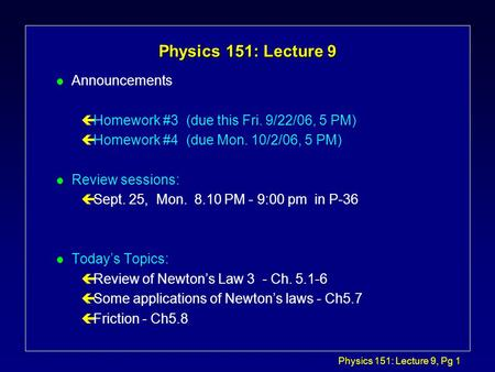 Physics 151: Lecture 9, Pg 1 Physics 151: Lecture 9 l Announcements çHomework #3 (due this Fri. 9/22/06, 5 PM) çHomework #4 (due Mon. 10/2/06, 5 PM) l.