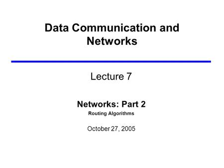Data Communication and Networks Lecture 7 Networks: Part 2 Routing Algorithms October 27, 2005.