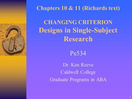 1 Chapters 10 & 11 (Richards text) CHANGING CRITERION Designs in Single-Subject Research Ps534 Dr. Ken Reeve Caldwell College Graduate Programs in ABA.