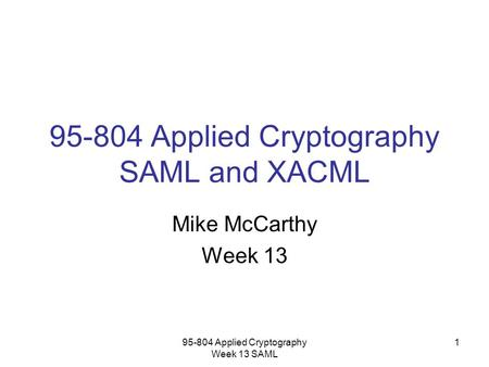 95-804 Applied Cryptography Week 13 SAML 1 95-804 Applied Cryptography SAML and XACML Mike McCarthy Week 13.