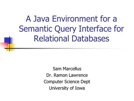A Java Environment for a Semantic Query Interface for Relational Databases Sam Marcellus Dr. Ramon Lawrence Computer Science Dept University of Iowa.