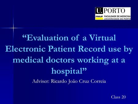"""Evaluation of a Virtual Electronic Patient Record use by medical doctors working at a hospital"" Adviser: Ricardo João Cruz Correia Class 20."
