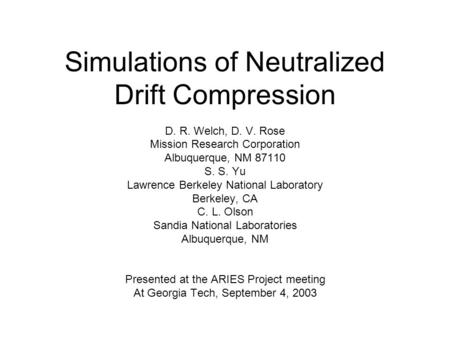 Simulations of Neutralized Drift Compression D. R. Welch, D. V. Rose Mission Research Corporation Albuquerque, NM 87110 S. S. Yu Lawrence Berkeley National.