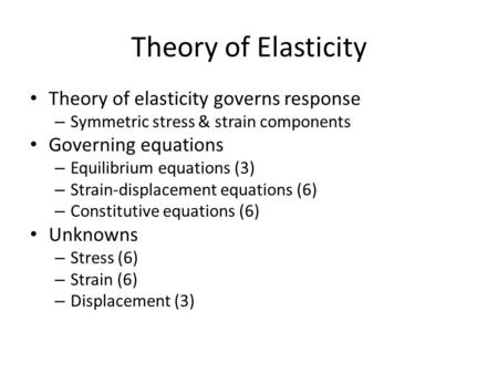 Theory of Elasticity Theory of elasticity governs response – Symmetric stress & strain components Governing equations – Equilibrium equations (3) – Strain-displacement.