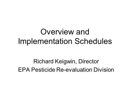 Overview and Implementation Schedules Richard Keigwin, Director EPA Pesticide Re-evaluation Division.
