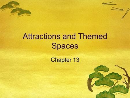 Attractions and Themed Spaces Chapter 13. Attraction Perspectives  Descriptive - SIC codes; WTO classifications  Organizational - space, capacity, and.