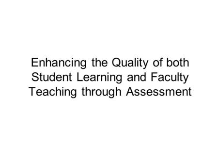 Enhancing the Quality of both Student Learning and Faculty Teaching through Assessment.